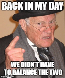 Back In My Day Meme | BACK IN MY DAY WE DIDN'T HAVE TO BALANCE THE TWO | image tagged in memes,back in my day | made w/ Imgflip meme maker