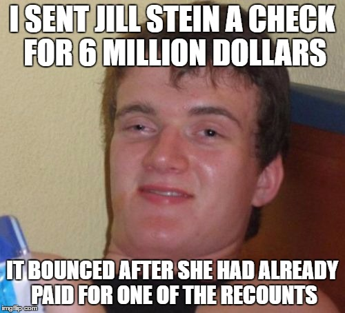 10 Guy Meme | I SENT JILL STEIN A CHECK FOR 6 MILLION DOLLARS IT BOUNCED AFTER SHE HAD ALREADY PAID FOR ONE OF THE RECOUNTS | image tagged in memes,10 guy | made w/ Imgflip meme maker