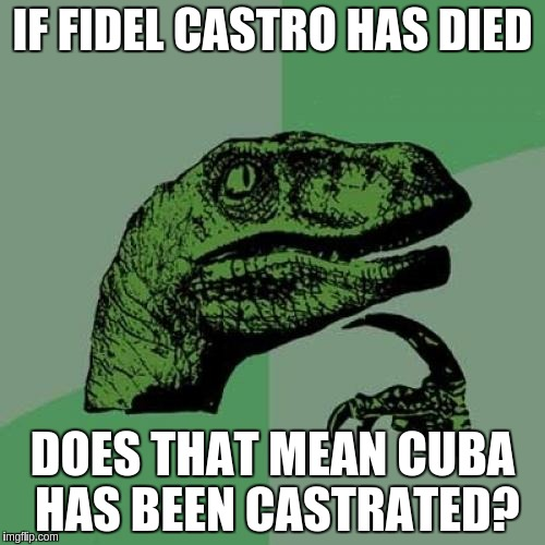 Philosoraptor Meme | IF FIDEL CASTRO HAS DIED DOES THAT MEAN CUBA HAS BEEN CASTRATED? | image tagged in memes,philosoraptor | made w/ Imgflip meme maker