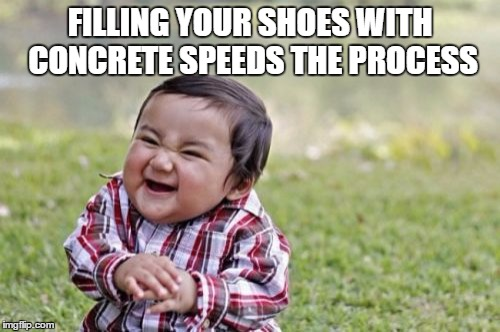 Evil Toddler Meme | FILLING YOUR SHOES WITH CONCRETE SPEEDS THE PROCESS | image tagged in memes,evil toddler | made w/ Imgflip meme maker