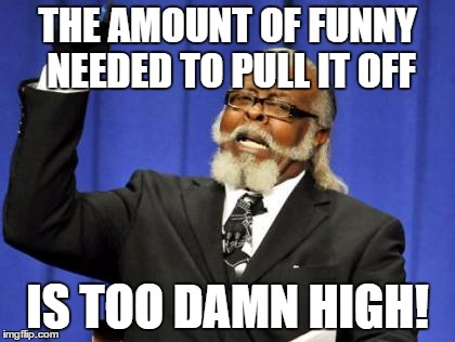 Too Damn High Meme | THE AMOUNT OF FUNNY NEEDED TO PULL IT OFF IS TOO DAMN HIGH! | image tagged in memes,too damn high | made w/ Imgflip meme maker