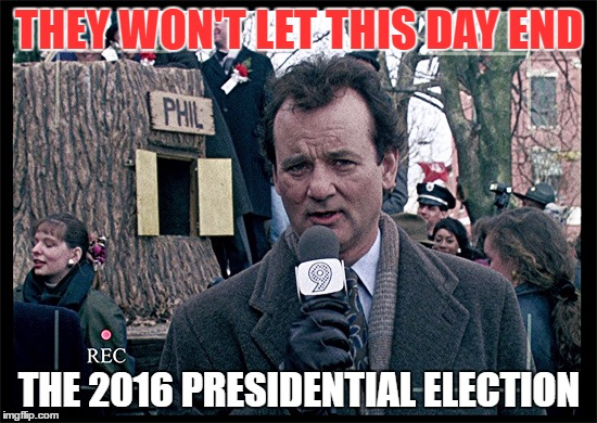 Groundhog Day 2 | THEY WON'T LET THIS DAY END THE 2016 PRESIDENTIAL ELECTION | image tagged in groundhog day,political meme,political humor,memes,trump,donald trump | made w/ Imgflip meme maker