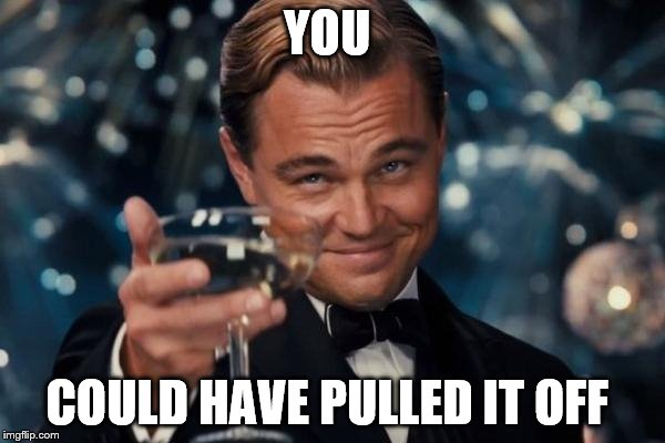 Leonardo Dicaprio Cheers Meme | YOU COULD HAVE PULLED IT OFF | image tagged in memes,leonardo dicaprio cheers | made w/ Imgflip meme maker