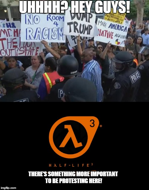 UHHHH? HEY GUYS! THERE'S SOMETHING MORE IMPORTANT TO BE PROTESTING HERE! | image tagged in half life 3 | made w/ Imgflip meme maker
