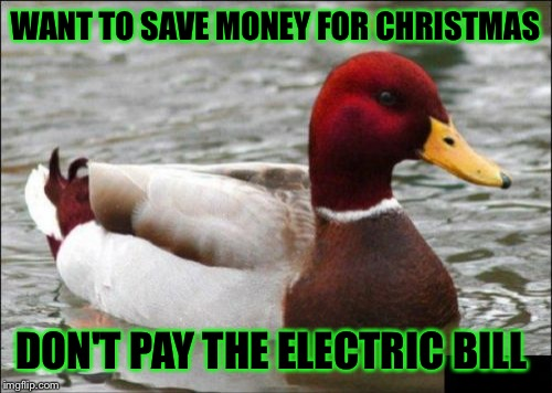 Malicious Advice Mallard Meme | WANT TO SAVE MONEY FOR CHRISTMAS DON'T PAY THE ELECTRIC BILL | image tagged in memes,malicious advice mallard | made w/ Imgflip meme maker