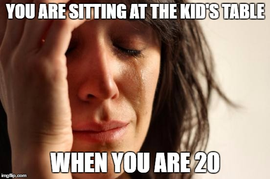 First World Problems Meme | YOU ARE SITTING AT THE KID'S TABLE WHEN YOU ARE 20 | image tagged in memes,first world problems,thanksgiving,kid's table | made w/ Imgflip meme maker