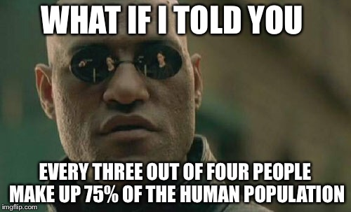 Crazy Stats | WHAT IF I TOLD YOU EVERY THREE OUT OF FOUR PEOPLE MAKE UP 75% OF THE HUMAN POPULATION | image tagged in memes,matrix morpheus | made w/ Imgflip meme maker