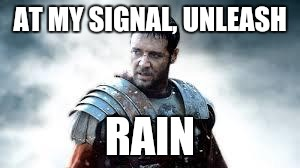 Maximus | AT MY SIGNAL, UNLEASH RAIN | image tagged in maximus | made w/ Imgflip meme maker