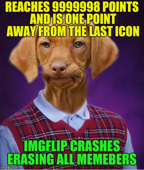 Bad Luck Raydog | REACHES 9999998 POINTS AND IS ONE POINT AWAY FROM THE LAST ICON IMGFLIP CRASHES ERASING ALL MEMEBERS | image tagged in bad luck raydog,funny memes,raydog,new template,laughs,fun | made w/ Imgflip meme maker