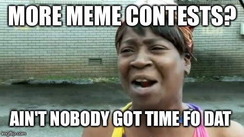 Aint Nobody Got Time For That Meme | MORE MEME CONTESTS? AIN'T NOBODY GOT TIME FO DAT | image tagged in memes,aint nobody got time for that | made w/ Imgflip meme maker