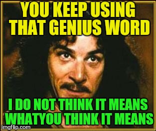 YOU KEEP USING THAT GENIUS WORD I DO NOT THINK IT MEANS WHATYOU THINK IT MEANS | made w/ Imgflip meme maker