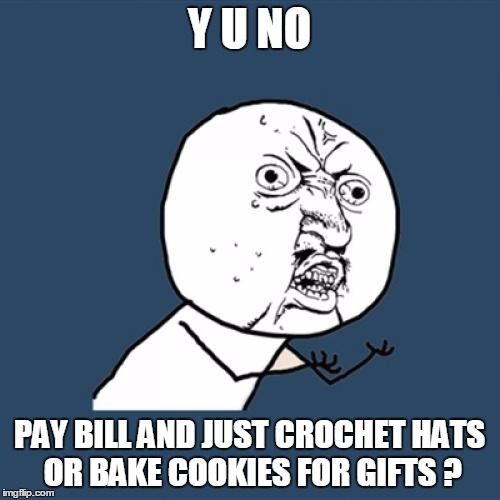 Y U No Meme | Y U NO PAY BILL AND JUST CROCHET HATS OR BAKE COOKIES FOR GIFTS ? | image tagged in memes,y u no | made w/ Imgflip meme maker