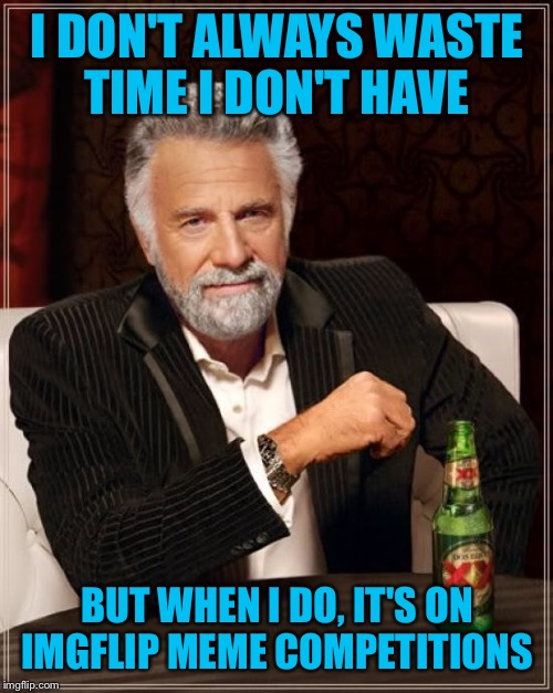 The Most Interesting Man In The World Meme | I DON'T ALWAYS WASTE TIME I DON'T HAVE BUT WHEN I DO, IT'S ON IMGFLIP MEME COMPETITIONS | image tagged in memes,the most interesting man in the world | made w/ Imgflip meme maker
