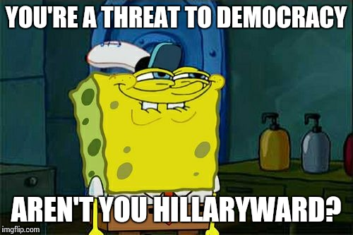 So Hillary called Trump a threat to democracy if he didn't accept the election results, but now she wants recounts...seems legit | YOU'RE A THREAT TO DEMOCRACY AREN'T YOU HILLARYWARD? | image tagged in memes,dont you squidward | made w/ Imgflip meme maker