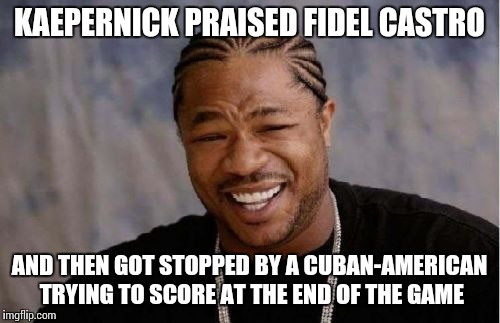 Yo Dawg Heard You Meme | KAEPERNICK PRAISED FIDEL CASTRO AND THEN GOT STOPPED BY A CUBAN-AMERICAN TRYING TO SCORE AT THE END OF THE GAME | image tagged in memes,yo dawg heard you | made w/ Imgflip meme maker