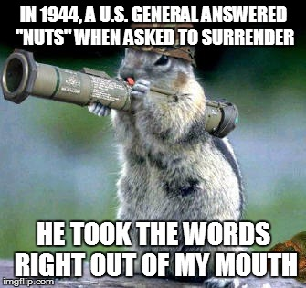"Bazooka Squirrel Meme | IN 1944, A U.S. GENERAL ANSWERED ""NUTS"" WHEN ASKED TO SURRENDER HE TOOK THE WORDS RIGHT OUT OF MY MOUTH 