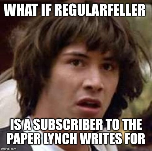 Conspiracy Keanu Meme | WHAT IF REGULARFELLER IS A SUBSCRIBER TO THE PAPER LYNCH WRITES FOR | image tagged in memes,conspiracy keanu | made w/ Imgflip meme maker
