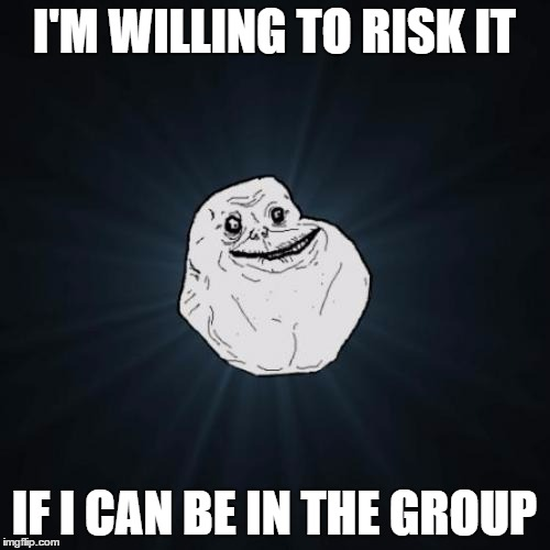 I'M WILLING TO RISK IT IF I CAN BE IN THE GROUP | made w/ Imgflip meme maker