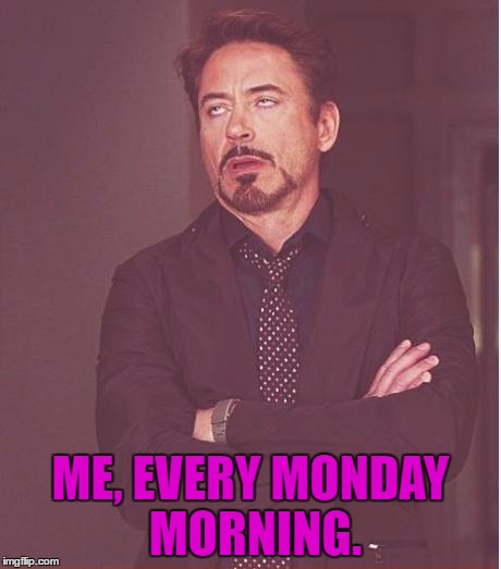 Face You Make Robert Downey Jr Meme | ME, EVERY MONDAY MORNING. | image tagged in memes,face you make robert downey jr | made w/ Imgflip meme maker