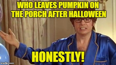 Honestly | WHO LEAVES PUMPKIN ON THE PORCH AFTER HALLOWEEN HONESTLY! | image tagged in honestly | made w/ Imgflip meme maker