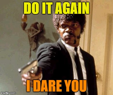 Say That Again I Dare You Meme | DO IT AGAIN I DARE YOU | image tagged in memes,say that again i dare you | made w/ Imgflip meme maker