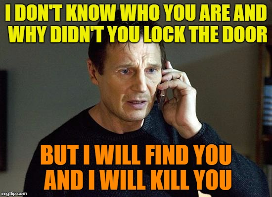 Liam Neeson | I DON'T KNOW WHO YOU ARE AND WHY DIDN'T YOU LOCK THE DOOR BUT I WILL FIND YOU AND I WILL KILL YOU | image tagged in liam neeson | made w/ Imgflip meme maker