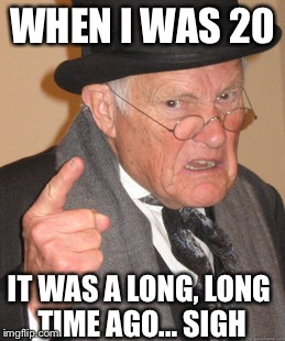 Back In My Day Meme | WHEN I WAS 20 IT WAS A LONG, LONG TIME AGO... SIGH | image tagged in memes,back in my day | made w/ Imgflip meme maker