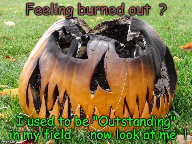 "Feeling burned out  | Feeling burned out  ? I used to be ""Outstanding"" in my field  ,  now look at me  ! 