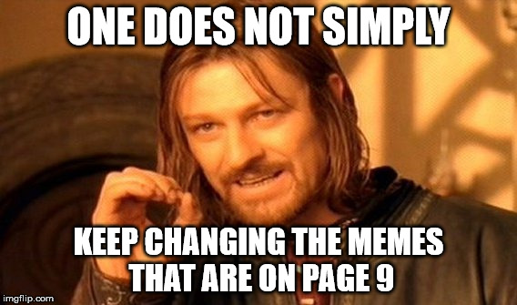 One Does Not Simply Meme | ONE DOES NOT SIMPLY KEEP CHANGING THE MEMES THAT ARE ON PAGE 9 | image tagged in memes,one does not simply | made w/ Imgflip meme maker