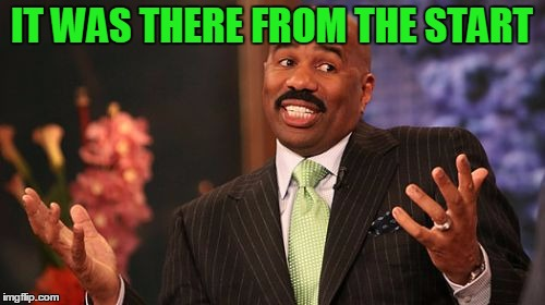 Steve Harvey Meme | IT WAS THERE FROM THE START | image tagged in memes,steve harvey | made w/ Imgflip meme maker