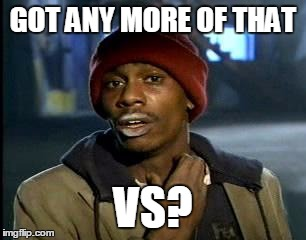 Y'all Got Any More Of That Meme | GOT ANY MORE OF THAT VS? | image tagged in memes,yall got any more of | made w/ Imgflip meme maker