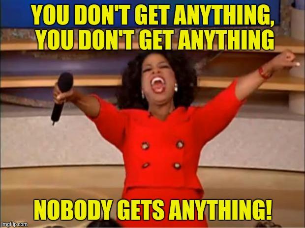 Oprah You Get A Meme | YOU DON'T GET ANYTHING,  YOU DON'T GET ANYTHING NOBODY GETS ANYTHING! | image tagged in memes,oprah you get a | made w/ Imgflip meme maker
