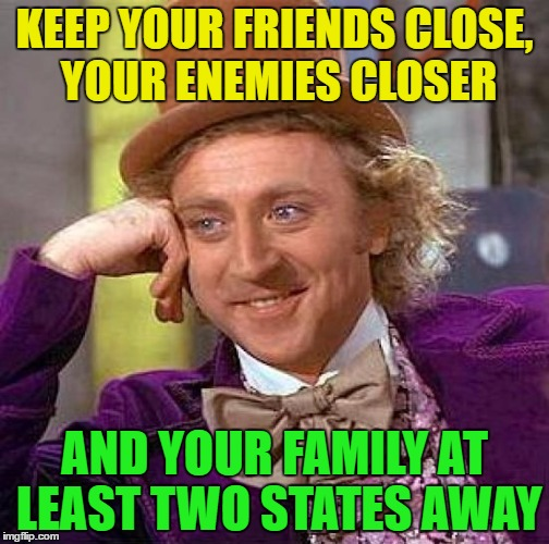 Keep your friends close | KEEP YOUR FRIENDS CLOSE, YOUR ENEMIES CLOSER AND YOUR FAMILY AT LEAST TWO STATES AWAY | image tagged in memes,creepy condescending wonka,funny,family,friends,enemies | made w/ Imgflip meme maker