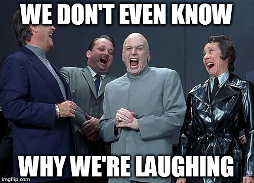 WE DON'T EVEN KNOW WHY WE'RE LAUGHING | made w/ Imgflip meme maker