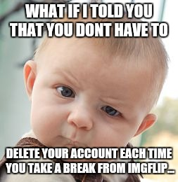 Skeptical Baby Meme | WHAT IF I TOLD YOU THAT YOU DONT HAVE TO DELETE YOUR ACCOUNT EACH TIME YOU TAKE A BREAK FROM IMGFLIP... | image tagged in memes,skeptical baby | made w/ Imgflip meme maker