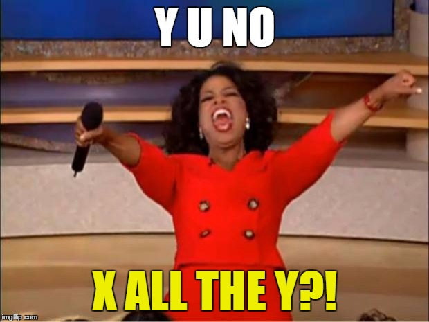 Oprah You Get A Meme | Y U NO X ALL THE Y?! | image tagged in memes,oprah you get a | made w/ Imgflip meme maker
