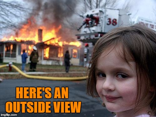 Disaster Girl Meme | HERE'S AN OUTSIDE VIEW | image tagged in memes,disaster girl | made w/ Imgflip meme maker