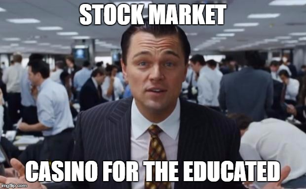 Stock Market, Casino for the Educated  | STOCK MARKET CASINO FOR THE EDUCATED | image tagged in wolf of wall street | made w/ Imgflip meme maker