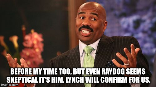 Steve Harvey Meme | BEFORE MY TIME TOO, BUT EVEN RAYDOG SEEMS SKEPTICAL IT'S HIM. LYNCH WILL CONFIRM FOR US. | image tagged in memes,steve harvey | made w/ Imgflip meme maker