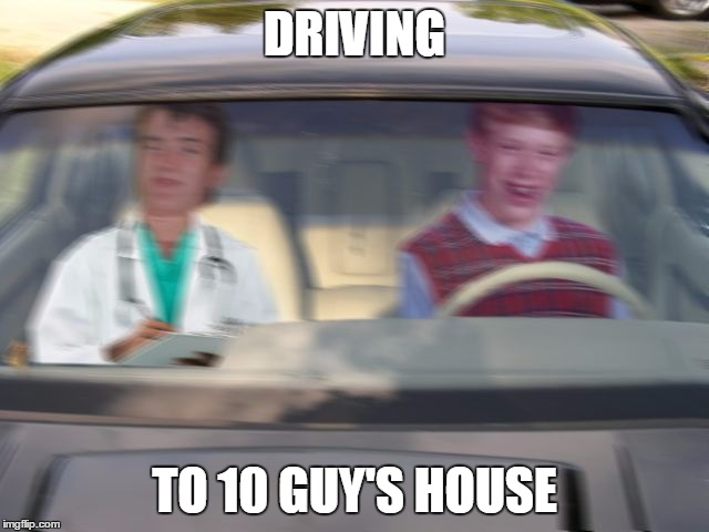 BLB driving test | DRIVING TO 10 GUY'S HOUSE | image tagged in blb driving test | made w/ Imgflip meme maker