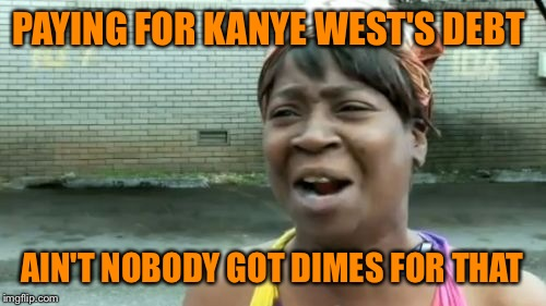#savesweetbrowntuesday my submission for a 2016 EVENT  | PAYING FOR KANYE WEST'S DEBT AIN'T NOBODY GOT DIMES FOR THAT | image tagged in memes,aint nobody got time for that | made w/ Imgflip meme maker