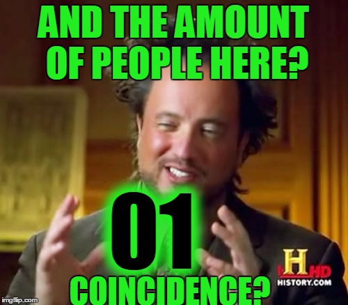 Ancient Aliens Meme | AND THE AMOUNT OF PEOPLE HERE? 01 COINCIDENCE? | image tagged in memes,ancient aliens | made w/ Imgflip meme maker