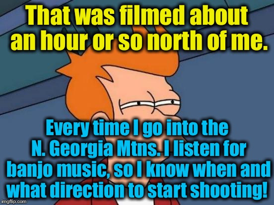 Futurama Fry Meme | That was filmed about an hour or so north of me. Every time I go into the N. Georgia Mtns. I listen for banjo music, so I know when and what | image tagged in memes,futurama fry | made w/ Imgflip meme maker