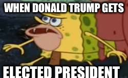 Spongegar Meme | WHEN DONALD TRUMP GETS ELECTED PRESIDENT | image tagged in memes,spongegar | made w/ Imgflip meme maker