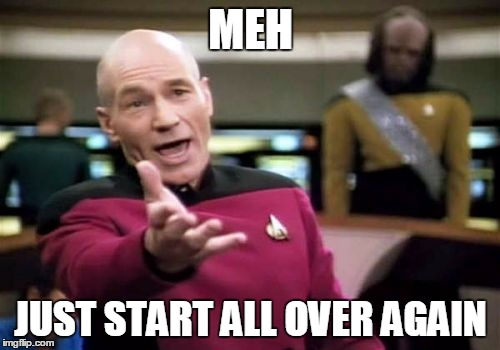 Picard Wtf Meme | MEH JUST START ALL OVER AGAIN | image tagged in memes,picard wtf | made w/ Imgflip meme maker