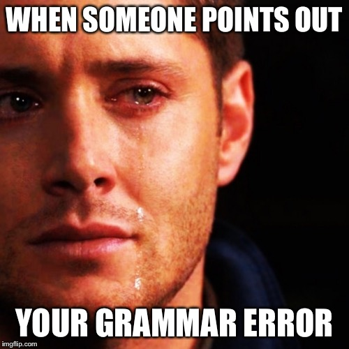 Bad grammar and spelling memes | WHEN SOMEONE POINTS OUT YOUR GRAMMAR ERROR | image tagged in bad grammar and spelling memes,memes | made w/ Imgflip meme maker
