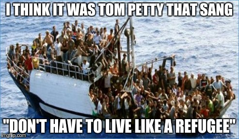 "I THINK IT WAS TOM PETTY THAT SANG ""DON'T HAVE TO LIVE LIKE A REFUGEE"" 