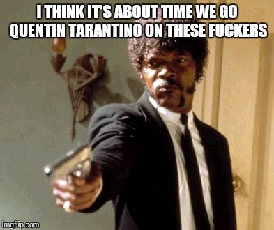 Say That Again I Dare You Meme | I THINK IT'S ABOUT TIME WE GO QUENTIN TARANTINO ON THESE F**KERS | image tagged in memes,say that again i dare you | made w/ Imgflip meme maker