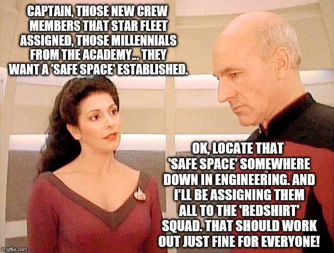 Troi and Picard discuss creating a 'Safe Space' for the newly assigned millennials from the Academy   | CAPTAIN, THOSE NEW CREW MEMBERS THAT STAR FLEET ASSIGNED, THOSE MILLENNIALS FROM THE ACADEMY... THEY WANT A 'SAFE SPACE' ESTABLISHED. OK, LO | image tagged in memes,star trek,millennials,safe space,funny,red shirts | made w/ Imgflip meme maker
