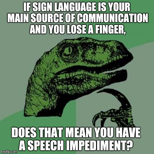 Sign Language | IF SIGN LANGUAGE IS YOUR MAIN SOURCE OF COMMUNICATION AND YOU LOSE A FINGER, DOES THAT MEAN YOU HAVE A SPEECH IMPEDIMENT? | image tagged in memes,philosoraptor,sign language | made w/ Imgflip meme maker